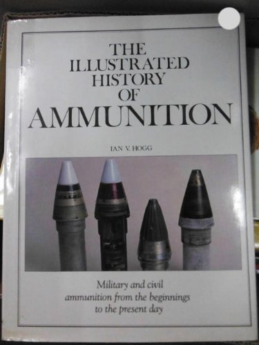 The Illustrated History of Ammunition (0890099510) by Ian V. Hogg