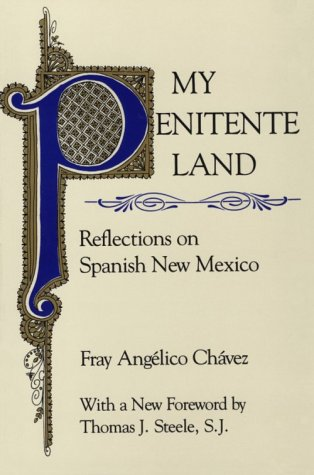 My Penitente Land: Reflections on Spanish New Mexico: Fray Angelico Chavez