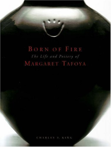 Born of Fire: The Life and Pottery of Margaret Tafoya