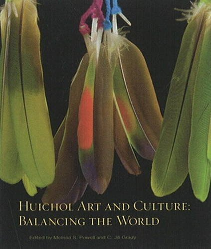 Huichol Art and Culture: Edited by Melissa S. Powell, and C. Jill Grady