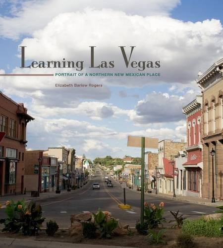 Learning Las Vegas: Portrait of a Northern New Mexican Place: Elizabeth Barlow Rogers