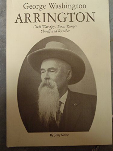 George Washington Arrington: Civil War Spy, Texas Ranger, Sheriff and Rancher: Sinise, Jerry