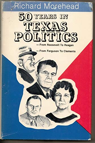 50 Years in Texas Politics: From Roosevelt to Reagan-From the Fergusons to Clements: Morehead, ...