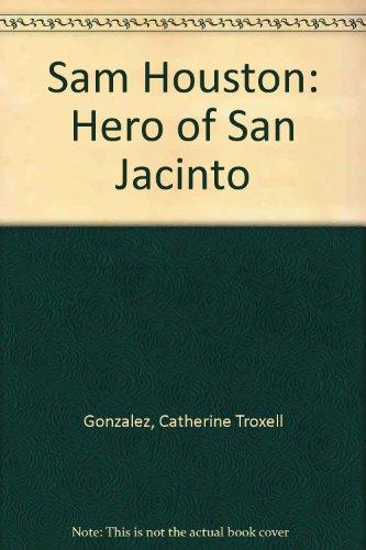 Sam Houston: Hero of San Jacinto: Gonzalez, Catherine T.