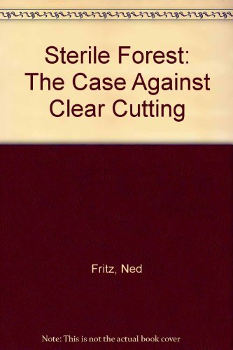 Sterile Forest: The Case Against Clearcutting: Edward C. Fritz