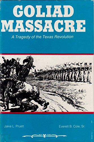 Goliad Massacre: A Tragedy of the Texas Revolution: Pruett, Jakie L., Cole, Everett B.