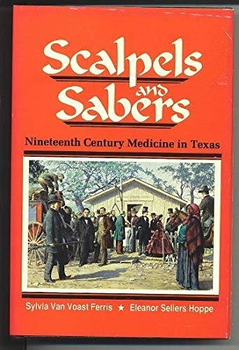 Scalpels and Sabers: Nineteenth Century Medicine in Texas: Ferris, Sylvia Van Voast and Eleanor ...