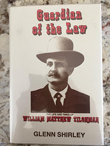 Guardian of the Law: The Life and Times of William Matthew Tilghman, Lawman and Gunfighter (9780890156537) by Glenn Shirley