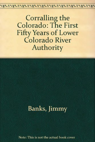 Corralling the Colorado The First Fifty Years of The Lower Colorado River Authority: Banks, Jimmy; ...