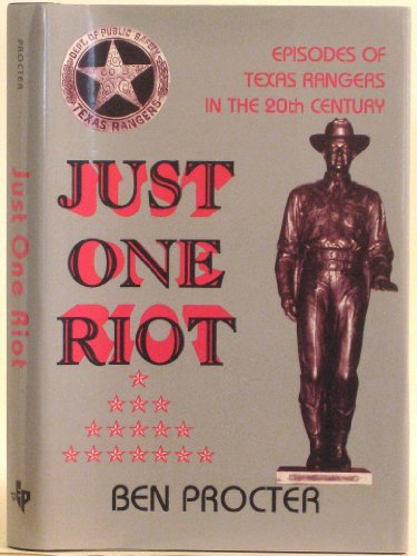JUST ONE RIOT. Episodes of the Texas Rangers in the 20th Century.: Procter, Ben