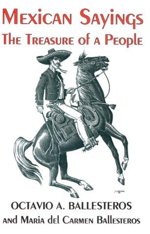 MEXICAN SAYINGS: THE TREASURE OF A PEOPLE: OCTAVIO A. BALLESTERO & MARIA DEL CARMEN BALLESTEROS
