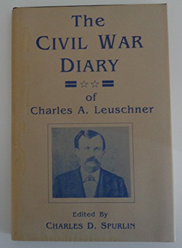 The Civil War Diary of Charles A. Leuschner: Leuschner, Charles A. & Edited By Charles D. Spurlin
