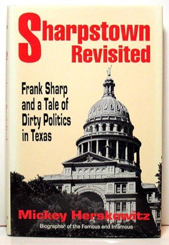 Sharpstown Revisited: Frank Sharp and a Tale of Dirty Politics in Texas: Mickey Herskowitz