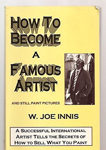 How to Become a Famous Artist and Still Paint Pictures: Innis, W. Joe