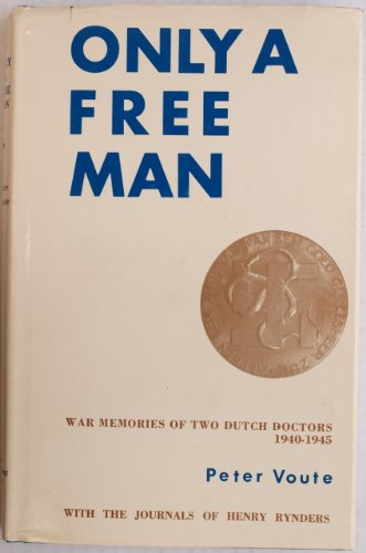 Only a Free Man: War Memories of Two Dutch Doctors (1940-1945): Voute, Peter, and Rynders, Henry