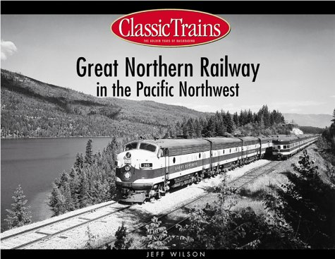 Great Northern Railway in the Pacific Northwest (Classic Trains): Jeff Wilson