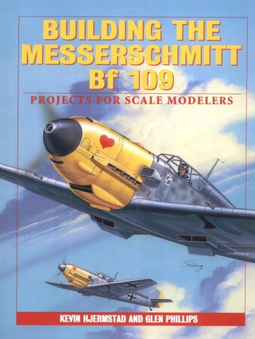 Building the Messerschmitt Bf-109: Projects for Scale Modelers: Hjermstadt, Kevin; Phillips, Glen