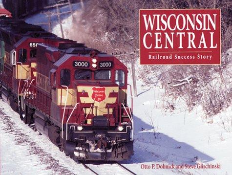 Wisconsin Central : Railroad Success Story: Dobnick, Otto P. ; Steve Glischinski