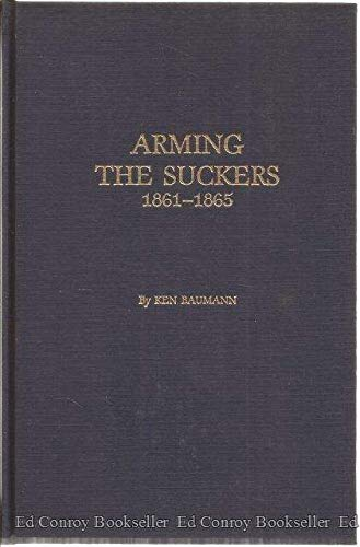 9780890295298: Arming the Suckers 1861-1865: A Compilation of Illinois Civil War Weapons