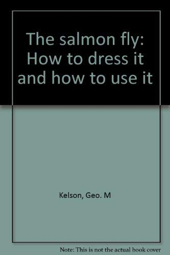 THE SALMON FLY: HOW TO DRESS IT AND HOW TO USE IT: Kelson, Geo. M.
