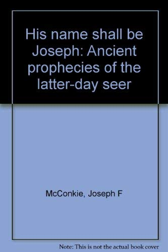 His Name Shall Be Joseph: Ancient Prophecies of the Latter-day seer: Joseph Fielding McConkie