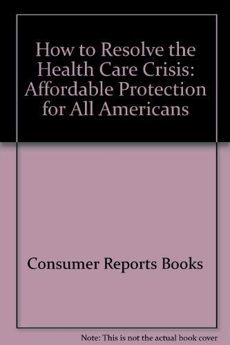 9780890436264: How to Resolve the Health Care Crisis: Affordable Protection for All Americans