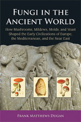 9780890543610: Fungi In The Ancient World: How Mushrooms, Mildews, Molds, and Yeast Shaped the Early Civilizations of Europe, the Mediterranean, and the Near East