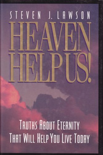 HEAVEN HELP US! Truths About Eternity That Will Help You Live Today: Lawson, Steven J.