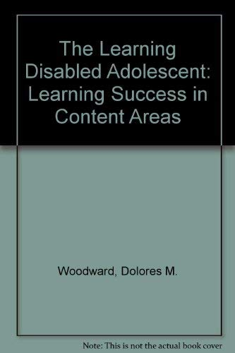 The Learning Disabled Adolescent: Learning Success in Content Areas: Woodward, Dolores M.