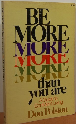Be more than you are: A guide to confident living: Don H Polston