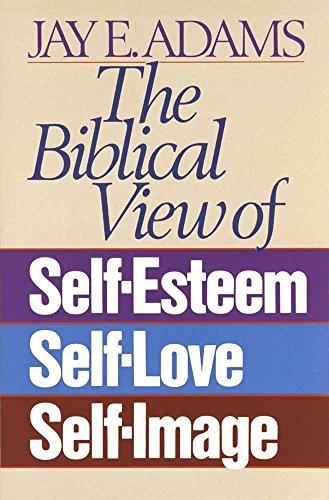The Biblical View of Self-Esteem, Self-Love, and: Jay E. Adams