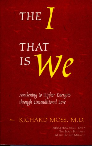 The I That Is We: Awakening to Higher Energies Through Unconditional Love: Moss, Richard