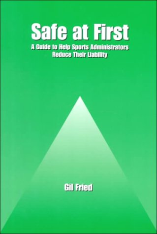 Safe at First: A Guide to Help Sports Administrators Reduce Their Liability: Gil Ben Fried, Herb ...