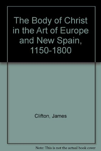 9780890900826: The Body of Christ in the Art of Europe and New Spain, 1150-1800