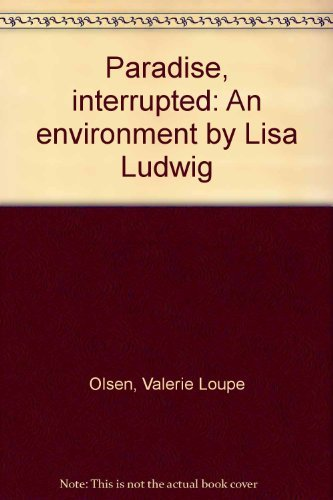 Paradise, Interrupted: An Environment by Lisa Ludwig: Olsen, Valerie Loupe