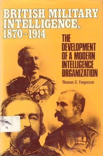 British Military Intelligence, 1870-1914: The Development of a Modern Intelligence Organization: ...