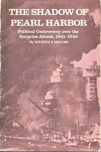 The Shadow of Pearl Harbor: Political Controversy Over the Surprise Attack, 1941-1946: Melosi, ...