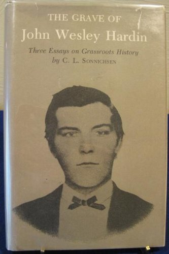 The Grave of John Wesley Hardin: Three Essays on Grassroots History (Essays on the American West): ...