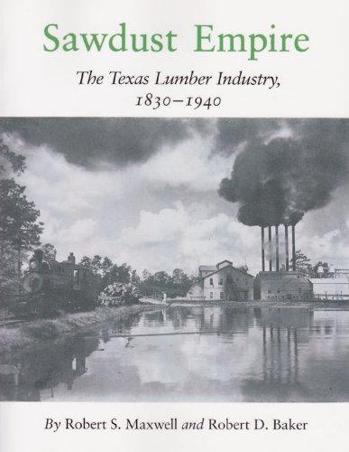Sawdust Empire: The Texas Lumber Industry, 1830-1940: Maxwell, Robert S., Baker, Robert D.