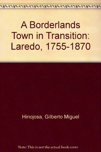 A Borderlands Town in Transition: Laredo, 1755-1870: Gilberto Miguel Hinojosa