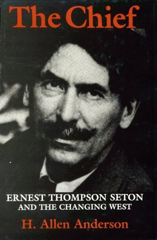 The Chief: Ernest Thompson Seton and the Changing West.