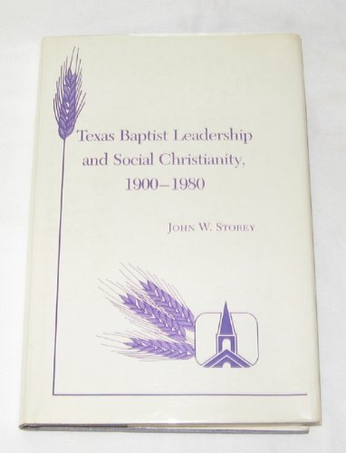 Texas Baptist Leadership and Social Christianity, 1900-1980 (Texas a and M Southwestern Studies): ...