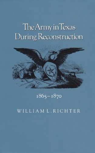 The Army in Texas During Reconstruction 1865-1870: Richter, William L.
