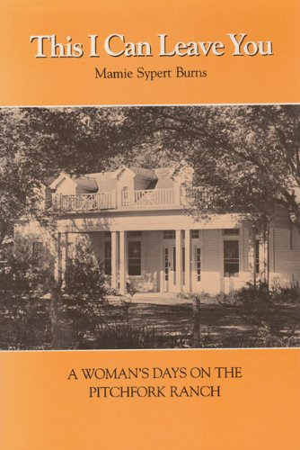 This I Can Leave You: A Woman's Days on the Pitchfork Ranch: Burns, Mamie Sypert