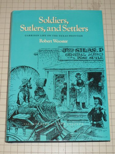Soldiers, Sutlers, and Settlers: Garrison Life on the Texas Frontier: Wooster, Robert