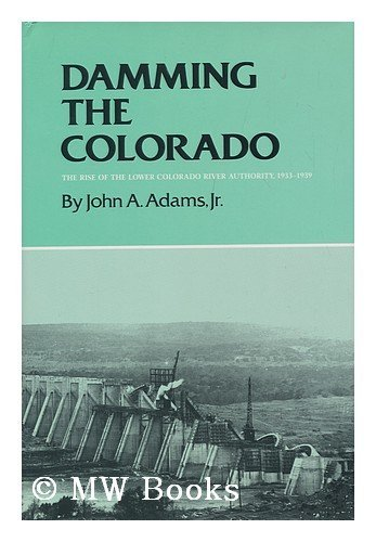 Damming the Colorado : the Rise of the Lower Colorado River Authority, 1933-1939 / by John A. ...
