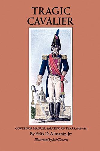 Tragic Cavalier: Governor Manuel Salcedo of Texas,: Almaraz, Felix D.