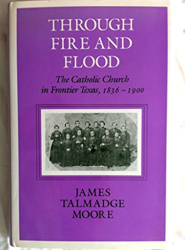 9780890965047: Through Fire and Flood: The Catholic Church in Frontier Texas, 1836-1900 (CENTENNIAL SERIES OF THE ASSOCIATION OF FORMER STUDENTS, TEXAS A & M UNIVERSITY)