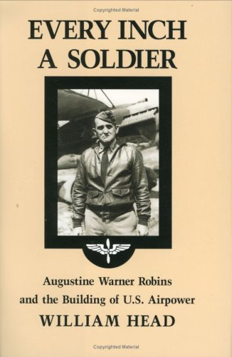 Every Inch a Soldier: Augustine Warner Robins and the Building of U.S. Airpower (Hardback): William...