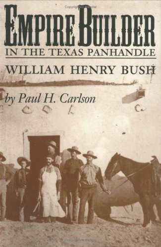 Empire Builder in the Texas Panhandle: William Henry Bush: Carlson, Paul H.